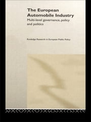 The European Automobile Industry - Multi Level Governance, Policy and Politics ebook by William A. Maloney,Andrew McLaughlin