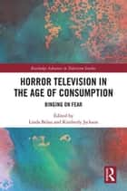 Horror Television in the Age of Consumption - Binging on Fear ebook by Linda Belau, Kimberly Jackson