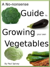 A No-nonsense Guide to Growing your own Vegetables ebook by Paul Spivey