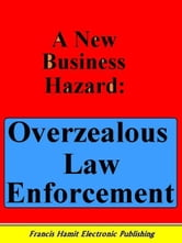 A NEW BUSINESS HAZARD: OVERZEALOUS LAW ENFORCEMENT ebook by Hamit, Francis