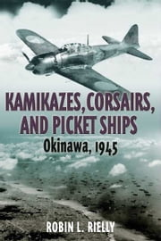 Kamikazes, Corsairs, and Picket Ships - Okinawa 1945 ebook by Robin L. Rielly