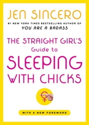 The Straight Girl's Guide to Sleeping with Chicks ebook by Jen Sincero