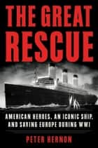 The Great Rescue - American Heroes, an Iconic Ship, and the Race to Save Europe in WWI ebook by Peter Hernon