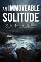 An Immoveable Solitude ebook by S.A. McAuley