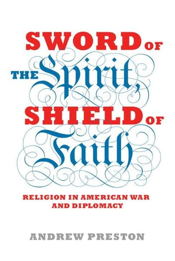 Sword of the Spirit, Shield of Faith - Religion in American War and Diplomacy ebook by Andrew Preston