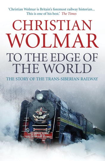 To the Edge of the World - The Story of the Trans-Siberian Railway ebook by Christian Wolmar