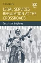 Legal Services Regulation at the Crossroads - Justitia's Legions ebook by Noel Semple