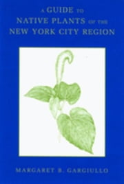 A Guide to Native Plants of the New York City Region ebook by Gargiullo, Margaret B.