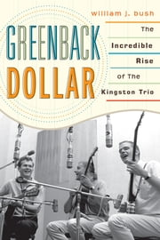Greenback Dollar - The Incredible Rise of The Kingston Trio ebook by William J. Bush