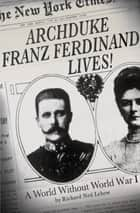 Archduke Franz Ferdinand Lives! ebook by Richard Ned Lebow
