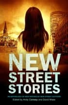 New Street Stories - An Anthology of New Writing by New Street Authors ebook by Andy Conway, David Wake, A.A. Abbott,...
