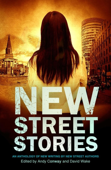 New Street Stories - An Anthology of New Writing by New Street Authors ebook by Andy Conway,David Wake,A.A. Abbott,Andrew Sparke,Nicky Tate,Guy Etchells,Tony Cooper,Lee Benson,David Muir,Dawn Abigail,Martin Tracey,Miles Atkinson,TK Elliott