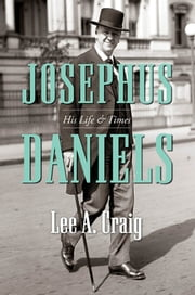 Josephus Daniels - His Life and Times ebook by Lee A. Craig
