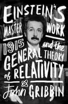 Einstein's Masterwork - 1915 and the General Theory of Relativity eBook by John Gribbin