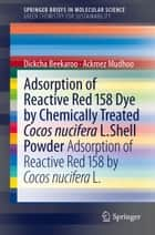 Adsorption of Reactive Red 158 Dye by Chemically Treated Cocos Nucifera L. Shell Powder ebook by Ackmez Mudhoo,Dickcha Beekaroo