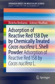 Adsorption of Reactive Red 158 Dye by Chemically Treated Cocos Nucifera L. Shell Powder - Adsorption of Reactive Red 158 by Cocos Nucifera L. ebook by Ackmez Mudhoo,Dickcha Beekaroo