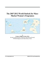The 2007-2012 World Outlook for Mass-Market Women's Fragrances ebook by ICON Group International, Inc.