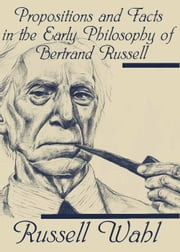 Propositions and Facts in the Early Philosophy of Bertrand Russell ebook by Russell Wahl