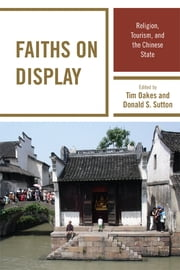 Faiths on Display - Religion, Tourism, and the Chinese State ebook by Tim Oakes,Donald S. Sutton