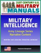 21st Century U.S. Military Manuals: Military Intelligence, Army Lineage Series, Narrative Content - World War I and II, Korea War, Vietnam War, and Beyond ebook by Progressive Management