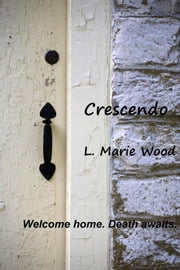 Crescendo - Welcome home. Death awaits. ebook by L. Marie Wood