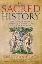 The Sacred History - How Angels, Mystics and Higher Intelligence Made Our World eBook by Jonathan Black