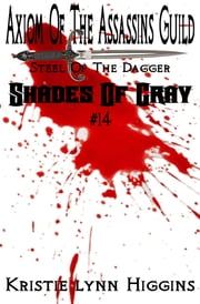 #14 Shades of Gray: Axiom Of The Assassins Guild - Steel Of The Dagger ebook by Kristie Lynn Higgins