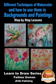 Different Techniques of Watercolor and how to use them in Backgrounds and Paintings: Step by Step Lessons ebook by Fatima Usman