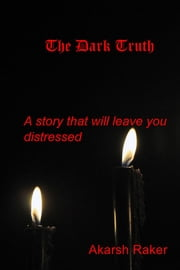 The Dark Truth - A story that will leave you distressed ebook by Akarsh Raker