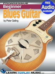 Blues Guitar Lessons for Beginners - Teach Yourself How to Play Guitar (Free Audio Available) ebook by LearnToPlayMusic.com,Peter Gelling
