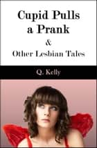 Cupid Pulls a Prank and Other Lesbian Tales ebook by Q. Kelly