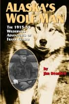 Alaska's Wolf Man - The 1915-55 Wilderness Adventures of Frank Glaser ebook by Jim Rearden