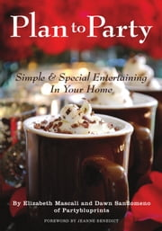 Plan to Party - Simple & Special Entertaining in Your Home ebook by Elizabeth Mascali,Dawn Sandomeno
