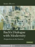 Bach's Dialogue with Modernity - Perspectives on the Passions ebook by John Butt