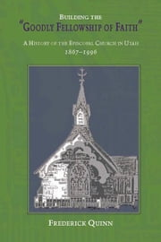 Building The Goodly Fellowship Of Faith: A History of the Episcopal Church in Utah, 1867-1996 ebook by Quinn, Frederick