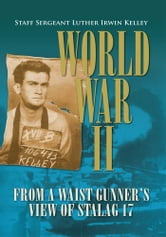 World War II from a Waist Gunner's View of Stalag 17 ebook by Staff Sergeant Luther Irwin Kelley