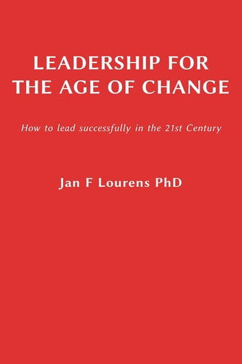 Leadership for the Age of Change - How to lead successfully in the 21st Century ebook by Jan F Lourens