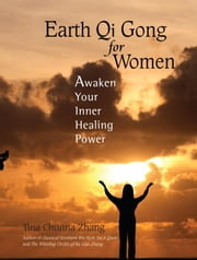 Earth Qi Gong for Women - Awaken Your Inner Healing Power ebook by Tina Chunna Zhang,Earl Morgan, M.D.,Chen Xiu Qin, M.D.,Michael Milburn