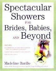 Spectacular Showers for Brides, Babies, and Beyond ebook by Barillo, Madeline