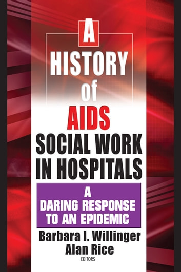 A History of AIDS Social Work in Hospitals - A Daring Response to an Epidemic ebook by Barbara I Willinger,Alan Rice
