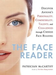 The Face Reader: Discover Anyone's Personality, Compatibility, Talents and Challenges through Chinese Face Reading ebook by McCarthy, Patrician