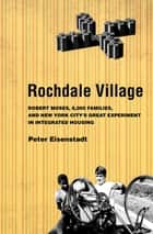 Rochdale Village - Robert Moses, 6,000 Families, and New York City's Great Experiment in Integrated Housing ebook by Peter Eisenstadt