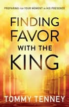 Finding Favor With the King - Preparing For Your Moment in His Presence ebook by Tommy Tenney