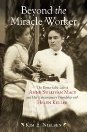 Beyond the Miracle Worker - The Remarkable Life of Anne Sullivan Macy and Her Extraordinary Friendship with Helen Keller ebook by Kim E. Nielsen