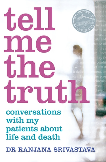 Tell Me the Truth: Conversations with my patients about life and death - Conversations with my Patients about Life and Death ebook by Ranjana Srivastava