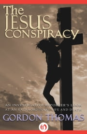 The Jesus Conspiracy - An Investigative Reporter's Look at an Extraordinary Life and Death ebook by Gordon Thomas