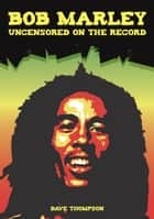 Bob Marley Uncensored On the Record ebook by Bob Carruthers