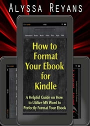 How to Format Your Ebook for Kindle ebook by Alyssa Reyans