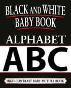 Black And White Baby Books: Alphabet - Black and White Baby Books, #1 ebook by Black and White Baby Books