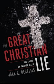 The Great Christian Lie - The Truth on Passion Week ebook by Jack C. DeSelms